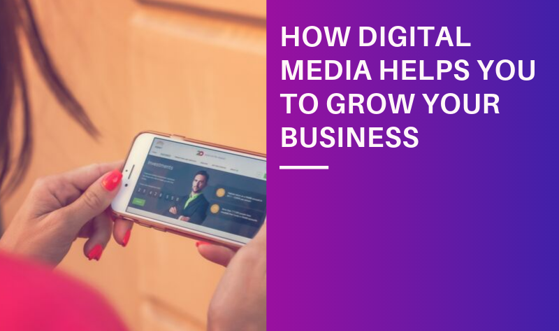 HOW DIGITAL MEDIA HELPS YOU TO GROW YOUR BUSINESS